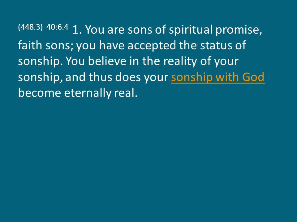 (448.3) 40:6.4 1. You are sons of spiritual promise, faith sons; you have accepted the status of sonship. You believe in the reality of your sonship,