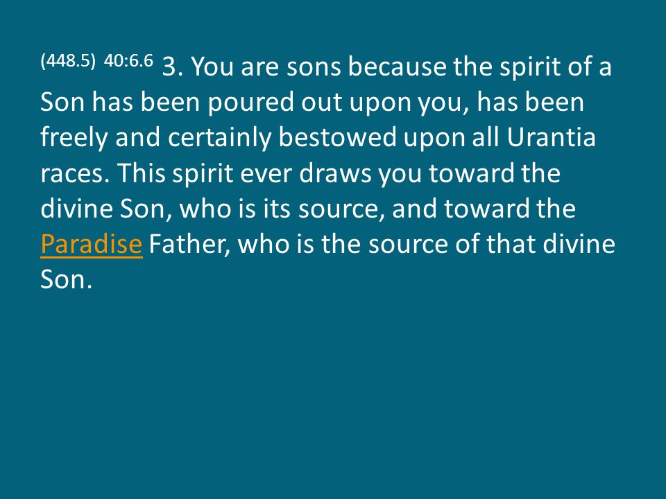 (448.5) 40:6.6 3. You are sons because the spirit of a Son has been poured out upon you, has been freely and certainly bestowed upon all Urantia races