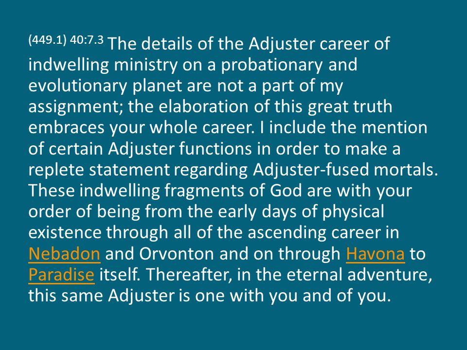 (449.1) 40:7.3 The details of the Adjuster career of indwelling ministry on a probationary and evolutionary planet are not a part of my assignment; the elaboration of this great truth embraces your whole career.