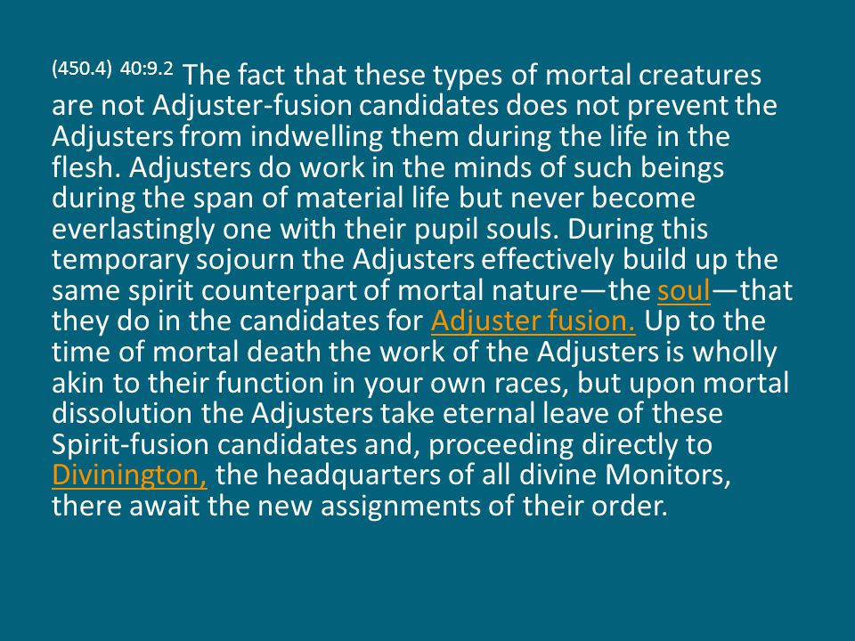 (450.4) 40:9.2 The fact that these types of mortal creatures are not Adjuster-fusion candidates does not prevent the Adjusters from indwelling them during the life in the flesh.
