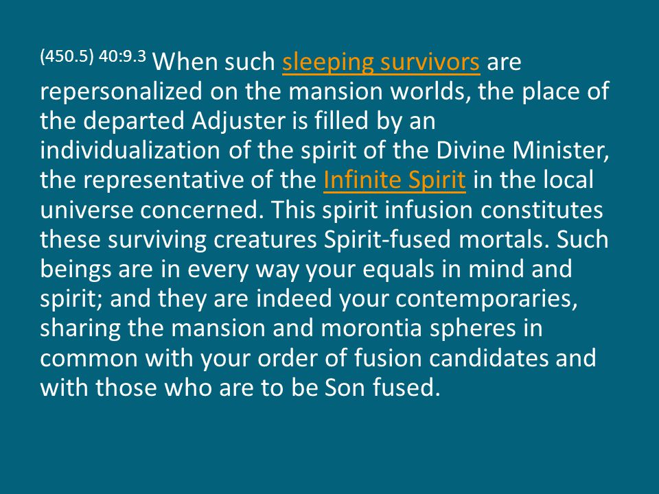 (450.5) 40:9.3 When such sleeping survivors are repersonalized on the mansion worlds, the place of the departed Adjuster is filled by an individualization of the spirit of the Divine Minister, the representative of the Infinite Spirit in the local universe concerned.