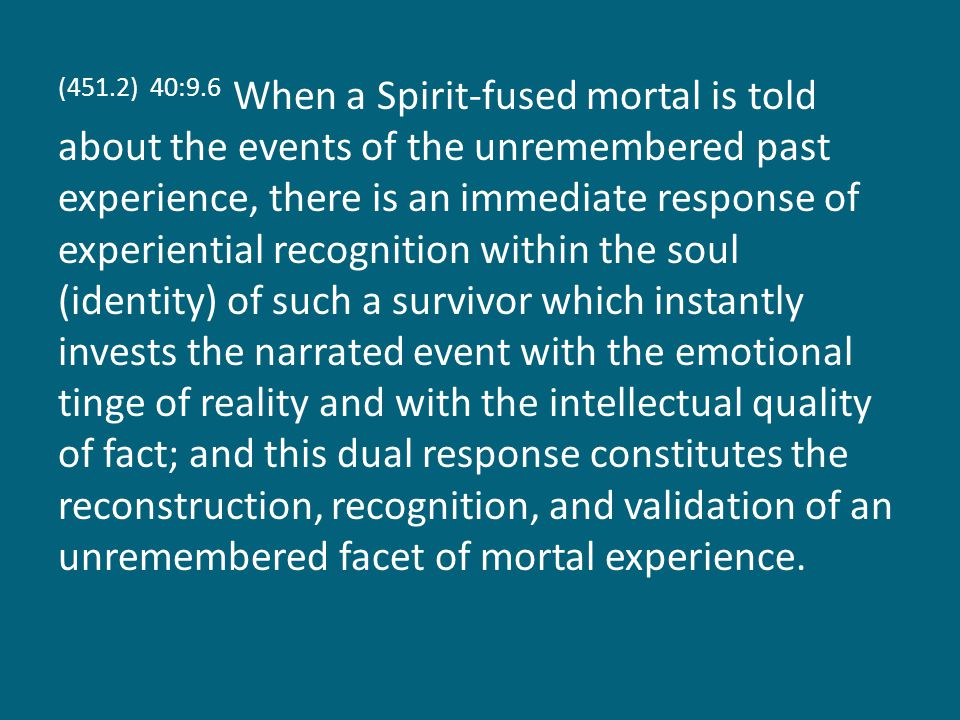 (451.2) 40:9.6 When a Spirit-fused mortal is told about the events of the unremembered past experience, there is an immediate response of experiential recognition within the soul (identity) of such a survivor which instantly invests the narrated event with the emotional tinge of reality and with the intellectual quality of fact; and this dual response constitutes the reconstruction, recognition, and validation of an unremembered facet of mortal experience.