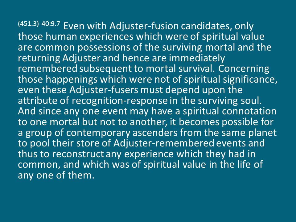 (451.3) 40:9.7 Even with Adjuster-fusion candidates, only those human experiences which were of spiritual value are common possessions of the survivin