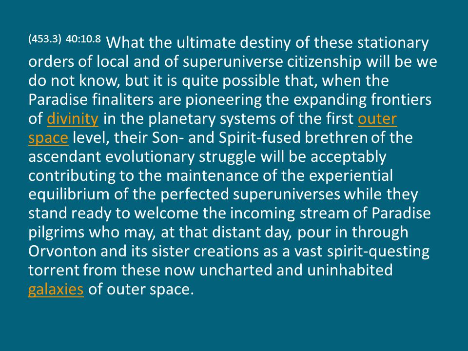 (453.3) 40:10.8 What the ultimate destiny of these stationary orders of local and of superuniverse citizenship will be we do not know, but it is quite possible that, when the Paradise finaliters are pioneering the expanding frontiers of divinity in the planetary systems of the first outer space level, their Son- and Spirit-fused brethren of the ascendant evolutionary struggle will be acceptably contributing to the maintenance of the experiential equilibrium of the perfected superuniverses while they stand ready to welcome the incoming stream of Paradise pilgrims who may, at that distant day, pour in through Orvonton and its sister creations as a vast spirit-questing torrent from these now uncharted and uninhabited galaxies of outer space.divinityouter space galaxies