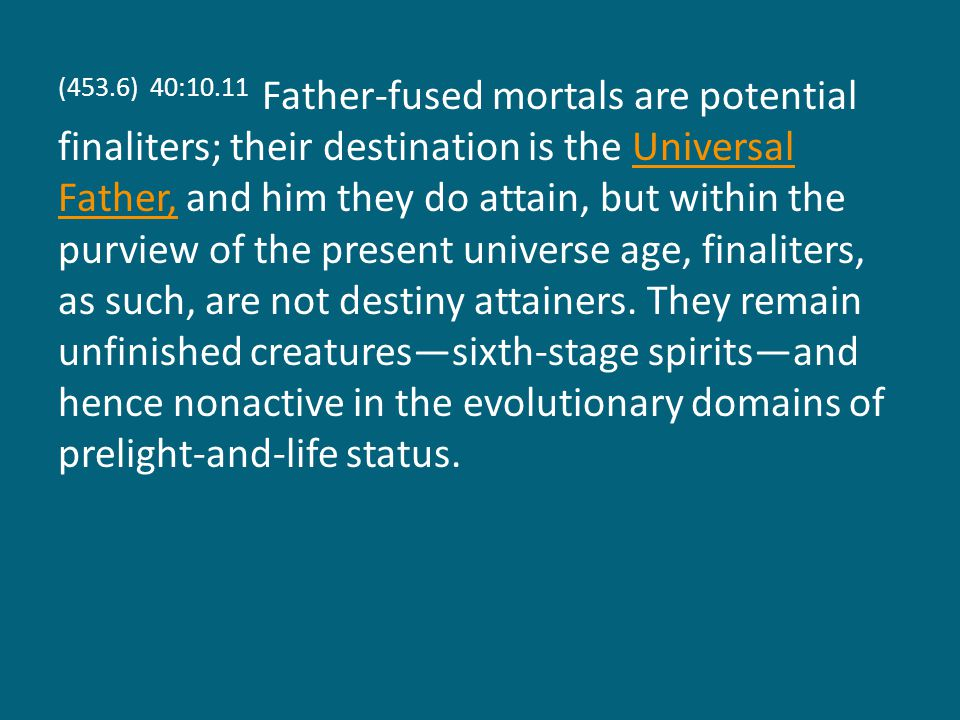 (453.6) 40:10.11 Father-fused mortals are potential finaliters; their destination is the Universal Father, and him they do attain, but within the purview of the present universe age, finaliters, as such, are not destiny attainers.