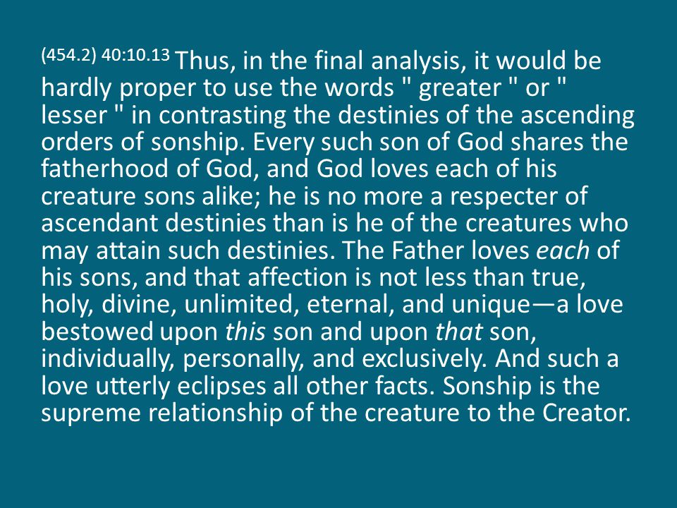 (454.2) 40:10.13 Thus, in the final analysis, it would be hardly proper to use the words greater or lesser in contrasting the destinies of the ascending orders of sonship.