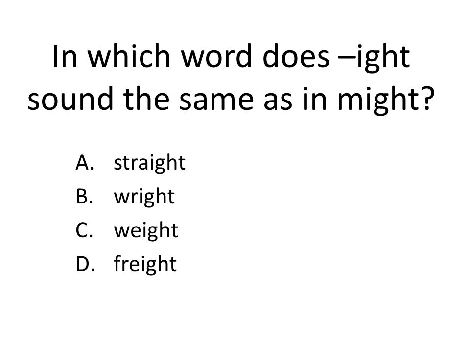 In which word does –ight sound the same as in might? A.straight B.wright C.weight D.freight