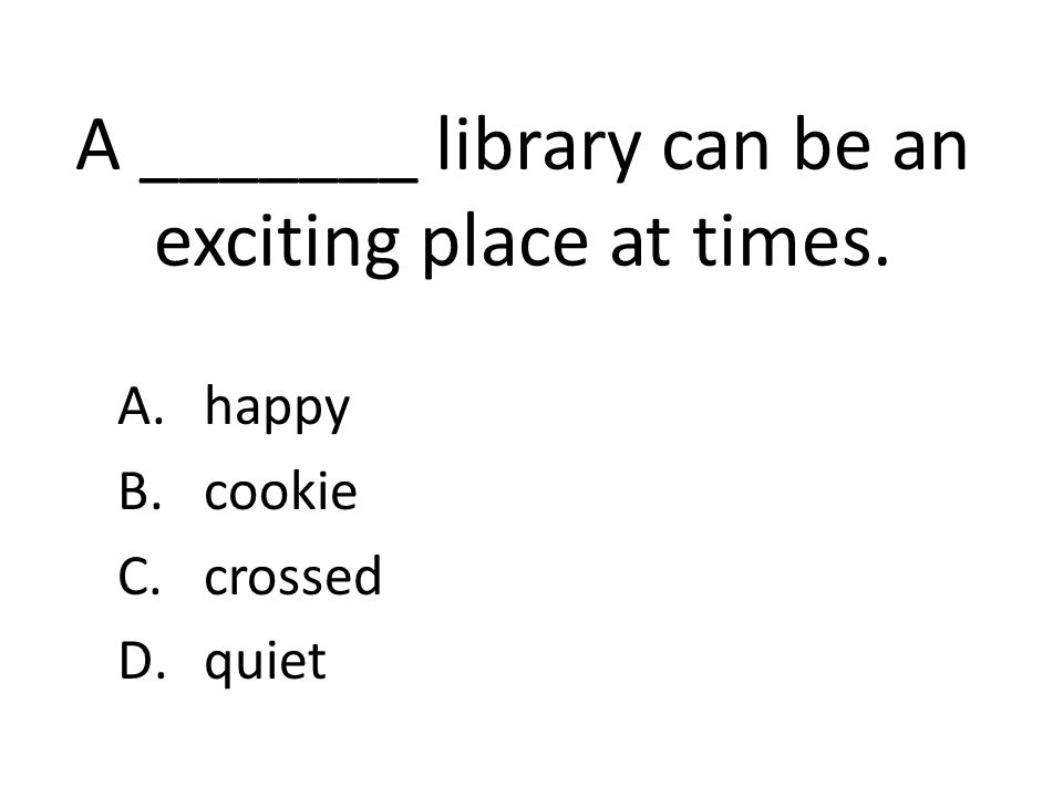 A _______ library can be an exciting place at times. A.happy B.cookie C.crossed D.quiet