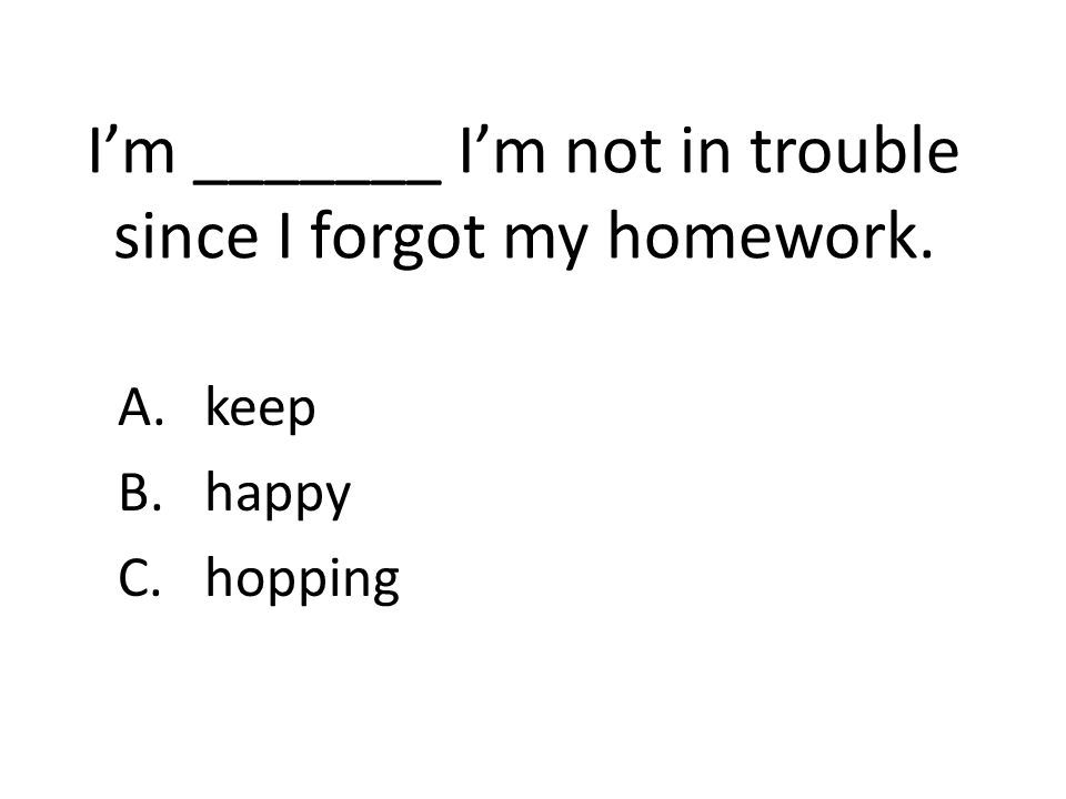 I'm _______ I'm not in trouble since I forgot my homework. A.keep B.happy C.hopping