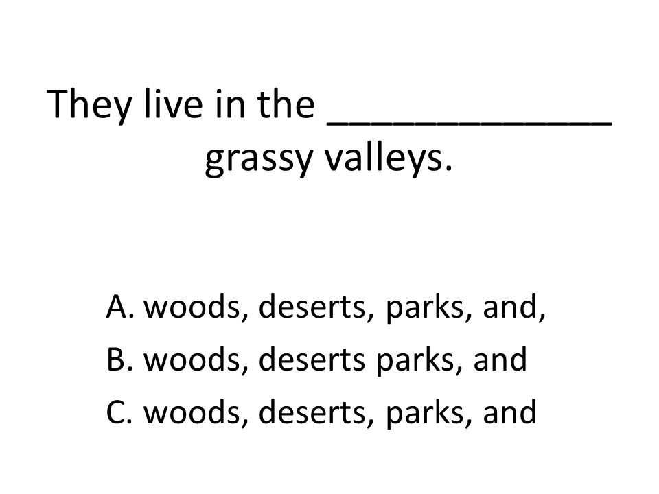 They live in the _____________ grassy valleys. A.woods, deserts, parks, and, B.woods, deserts parks, and C.woods, deserts, parks, and