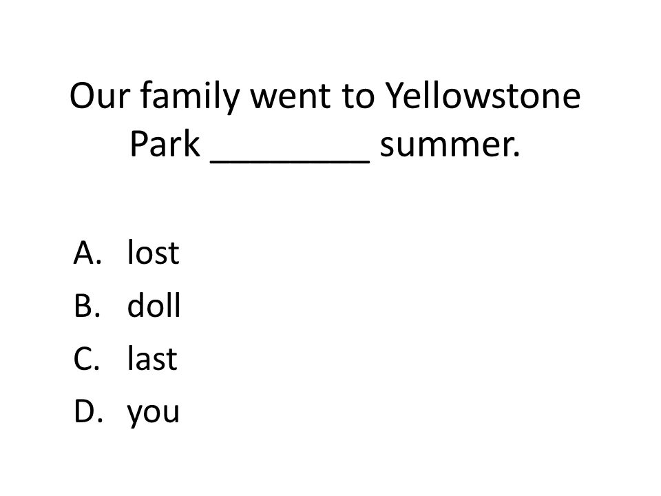 Our family went to Yellowstone Park ________ summer. A.lost B.doll C.last D.you
