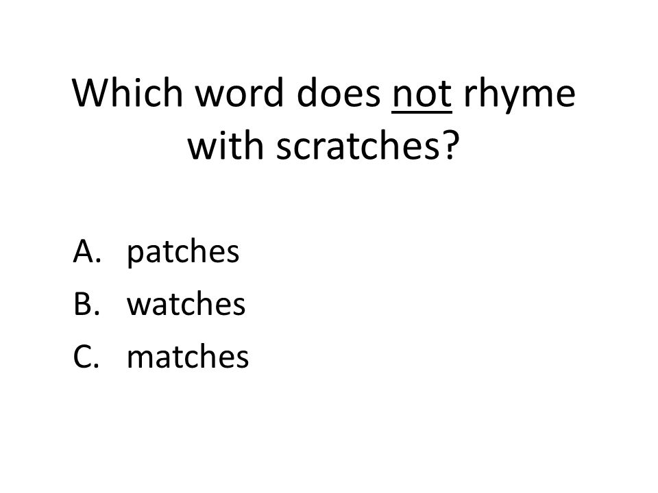 Which word does not rhyme with scratches A.patches B.watches C.matches
