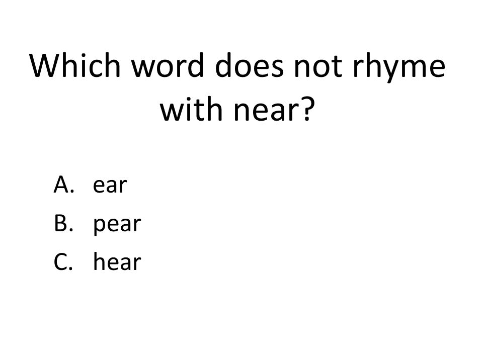 Which word does not rhyme with near? A.ear B.pear C.hear