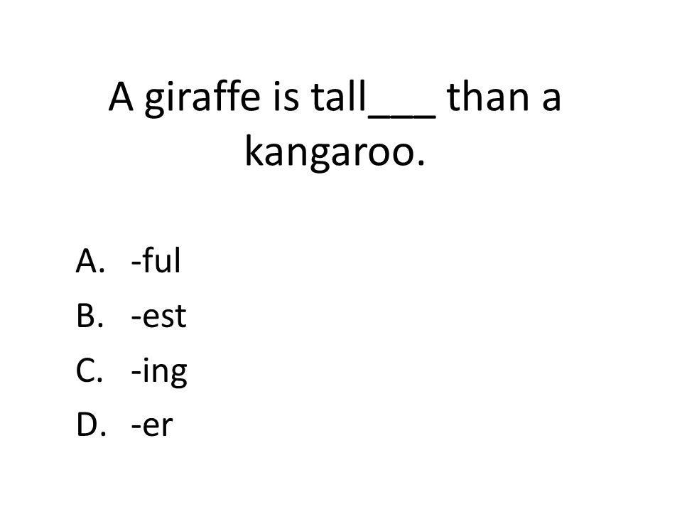 A giraffe is tall___ than a kangaroo. A.-ful B.-est C.-ing D.-er