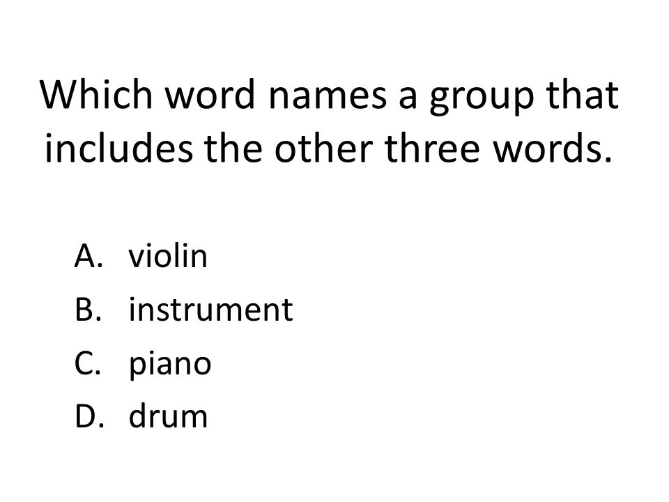 Which word names a group that includes the other three words. A.violin B.instrument C.piano D.drum