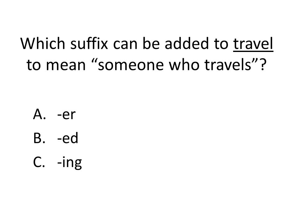 Which suffix can be added to travel to mean someone who travels ? A.-er B.-ed C.-ing