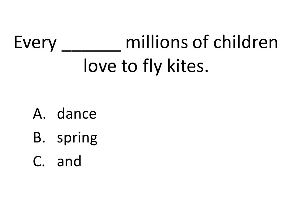 Every ______ millions of children love to fly kites. A.dance B.spring C.and