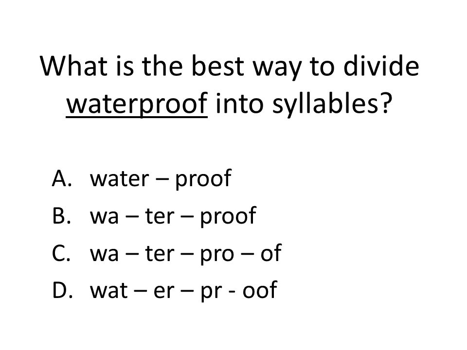 What is the best way to divide waterproof into syllables? A.water – proof B.wa – ter – proof C.wa – ter – pro – of D.wat – er – pr - oof