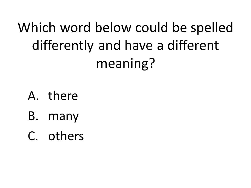 Which word below could be spelled differently and have a different meaning? A.there B.many C.others