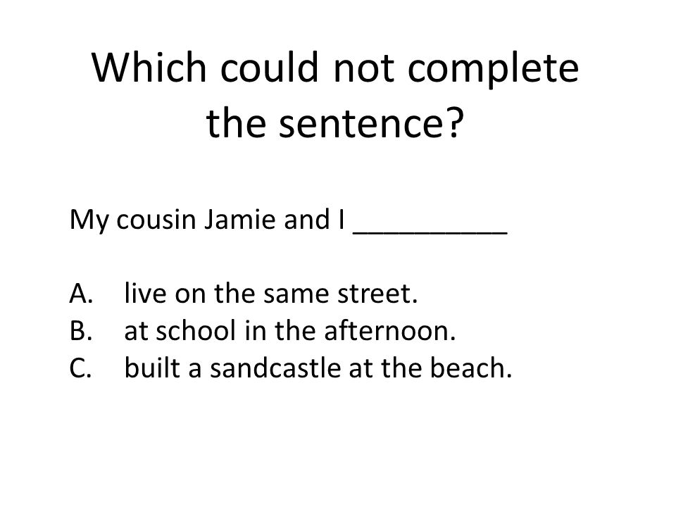 Which could not complete the sentence.My cousin Jamie and I __________ A.live on the same street.