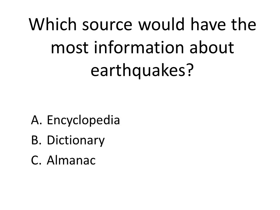 Which source would have the most information about earthquakes? A.Encyclopedia B.Dictionary C.Almanac