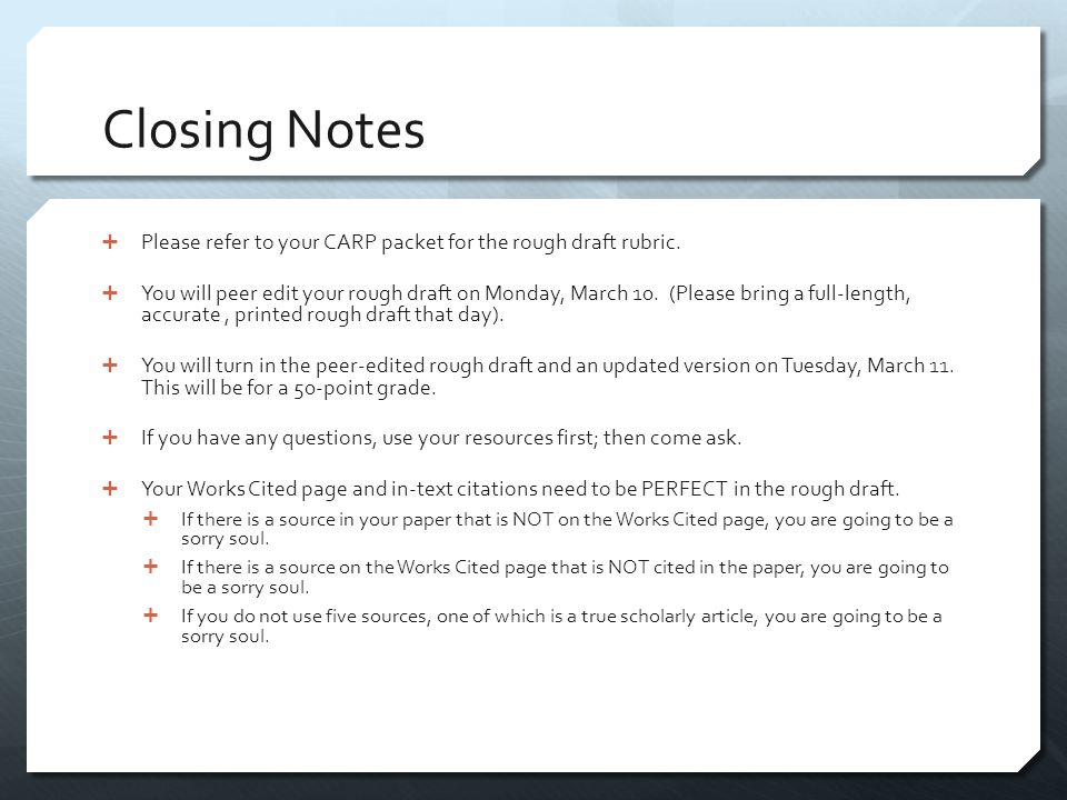 Closing Notes  Please refer to your CARP packet for the rough draft rubric.  You will peer edit your rough draft on Monday, March 10. (Please bring