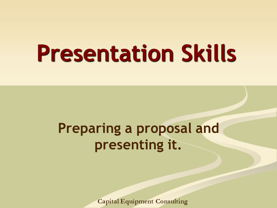 Capital Equipment Consulting Presentation Skills Preparing a proposal and presenting it.