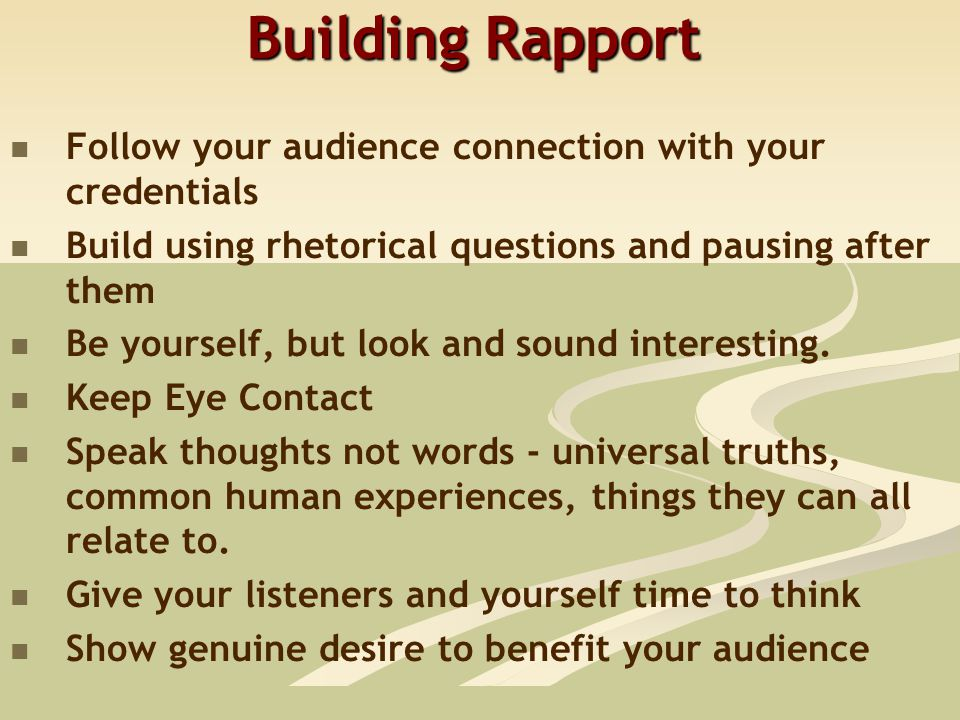 Building Rapport Follow your audience connection with your credentials Build using rhetorical questions and pausing after them Be yourself, but look and sound interesting.