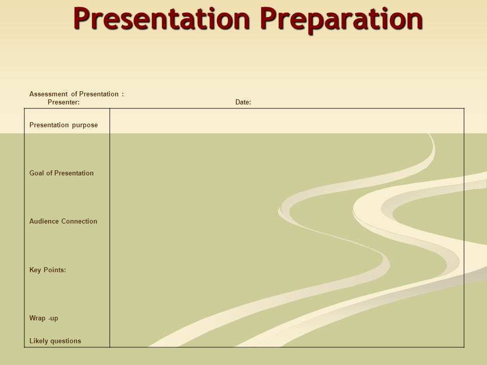 Presentation Preparation Assessment of Presentation : Presenter:Date: Presentation purpose Goal of Presentation Audience Connection Key Points: Wrap -up Likely questions