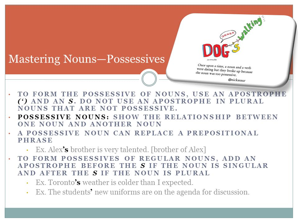 TO FORM THE POSSESSIVE OF NOUNS, USE AN APOSTROPHE (') AND AN S. DO NOT USE AN APOSTROPHE IN PLURAL NOUNS THAT ARE NOT POSSESSIVE. POSSESSIVE NOUNS: S