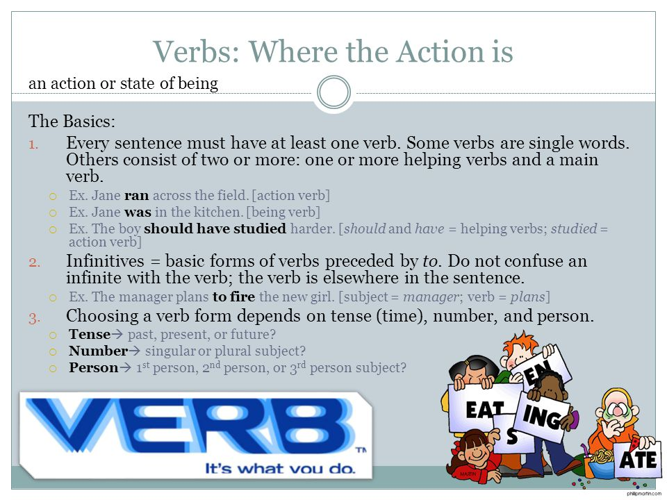 Verbs: Where the Action is The Basics: 1. Every sentence must have at least one verb. Some verbs are single words. Others consist of two or more: one