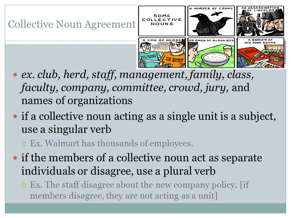 Collective Noun Agreement ex. club, herd, staff, management, family, class, faculty, company, committee, crowd, jury, and names of organizations if a