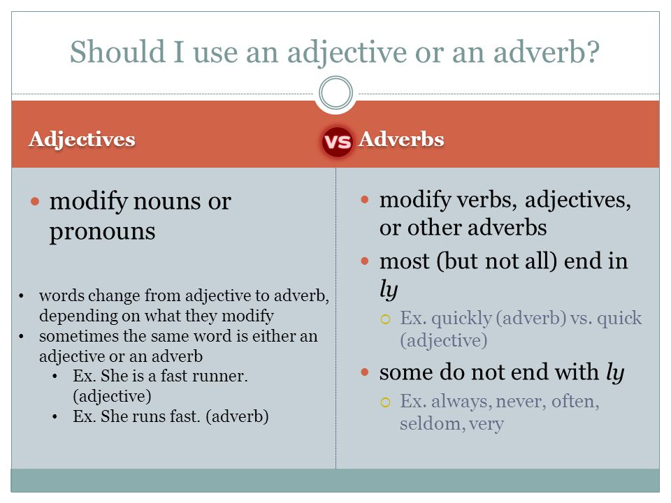 Adjectives Adverbs modify nouns or pronouns modify verbs, adjectives, or other adverbs most (but not all) end in ly  Ex. quickly (adverb) vs. quick (