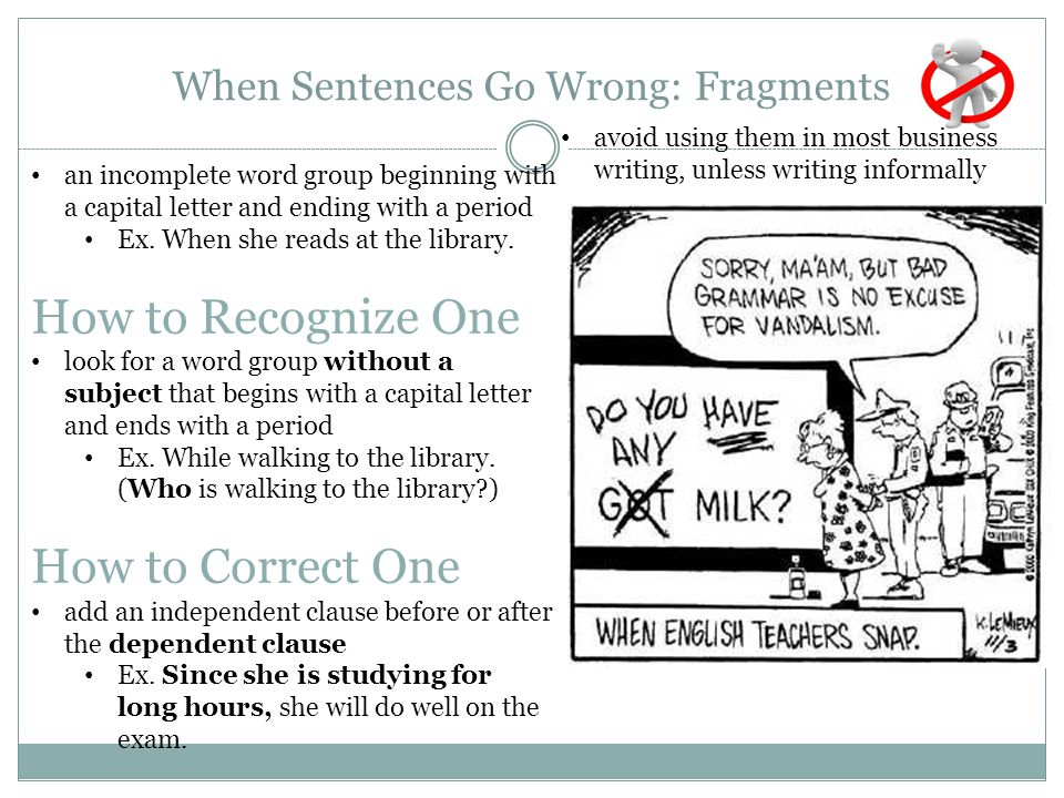 When Sentences Go Wrong: Fragments an incomplete word group beginning with a capital letter and ending with a period Ex. When she reads at the library
