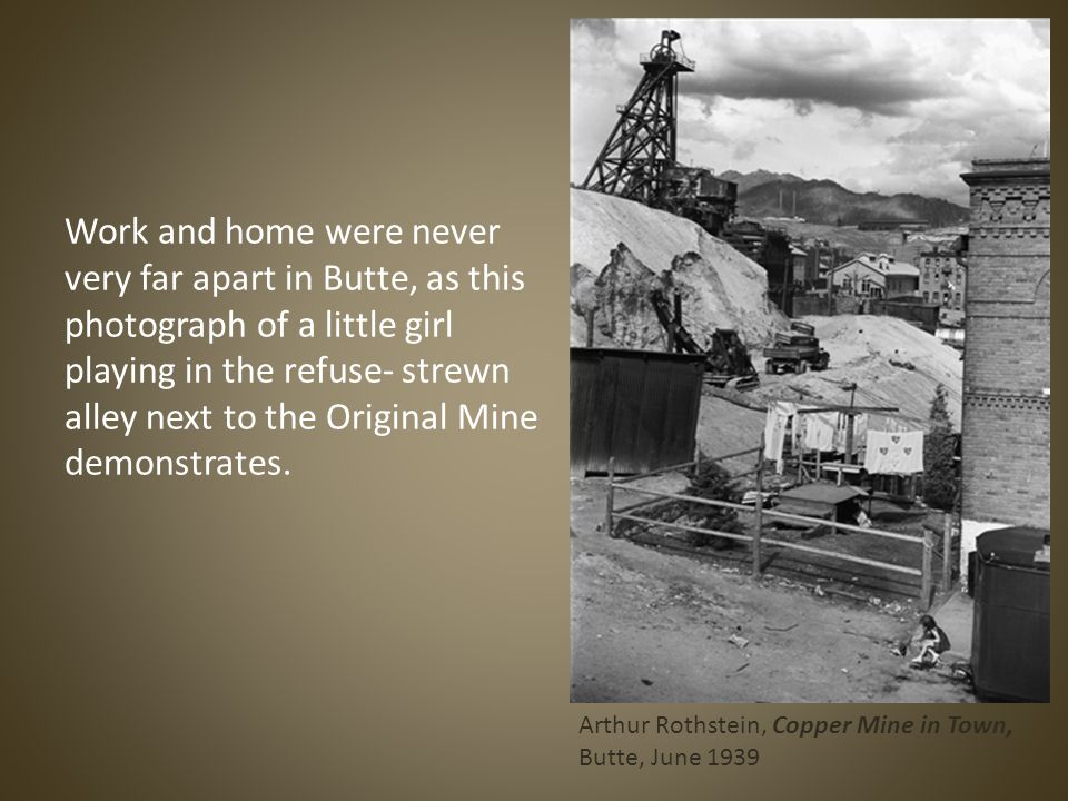 Work and home were never very far apart in Butte, as this photograph of a little girl playing in the refuse- strewn alley next to the Original Mine demonstrates.