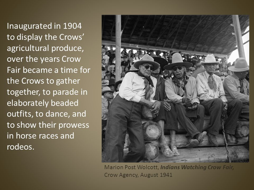 Inaugurated in 1904 to display the Crows' agricultural produce, over the years Crow Fair became a time for the Crows to gather together, to parade in elaborately beaded outfits, to dance, and to show their prowess in horse races and rodeos.