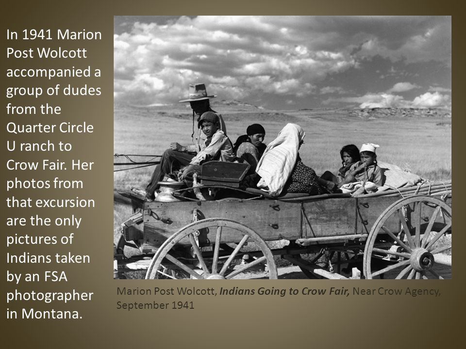 Marion Post Wolcott, Indians Going to Crow Fair, Near Crow Agency, September 1941 In 1941 Marion Post Wolcott accompanied a group of dudes from the Quarter Circle U ranch to Crow Fair.