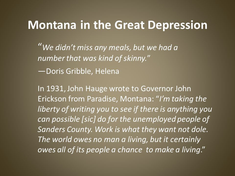 Montana in the Great Depression We didn't miss any meals, but we had a number that was kind of skinny. — Doris Gribble, Helena In 1931, John Hauge wrote to Governor John Erickson from Paradise, Montana: I'm taking the liberty of writing you to see if there is anything you can possible [sic] do for the unemployed people of Sanders County.