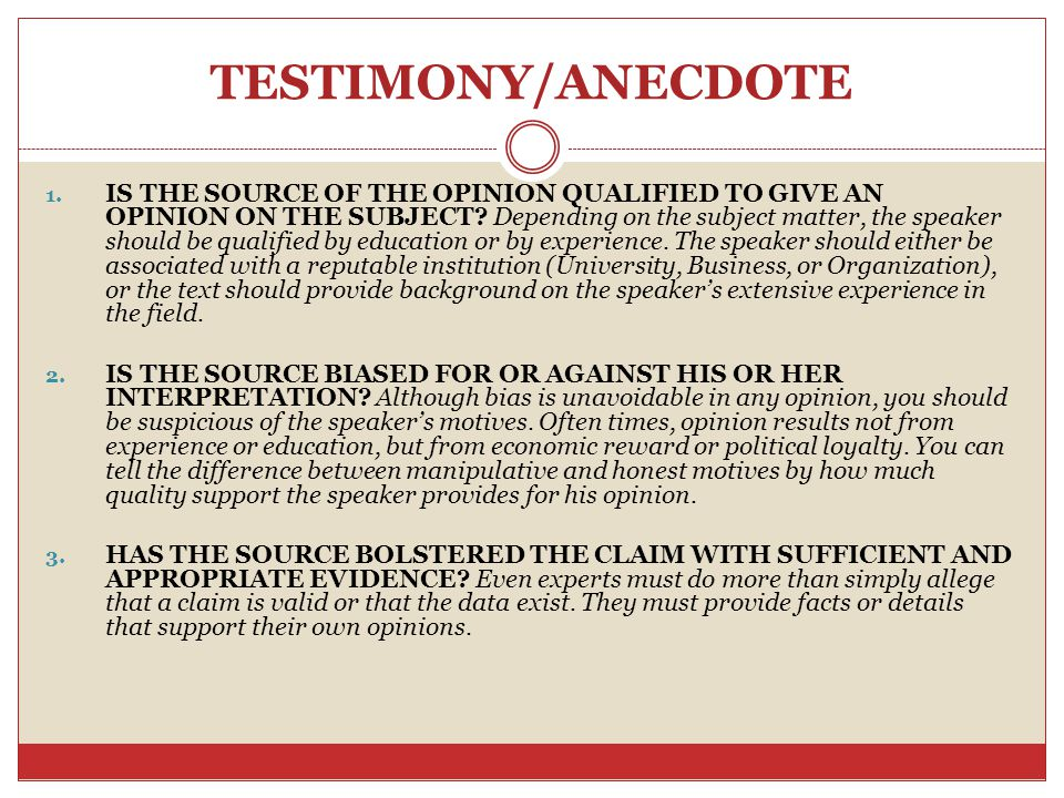TESTIMONY/ANECDOTE 1. IS THE SOURCE OF THE OPINION QUALIFIED TO GIVE AN OPINION ON THE SUBJECT? Depending on the subject matter, the speaker should be