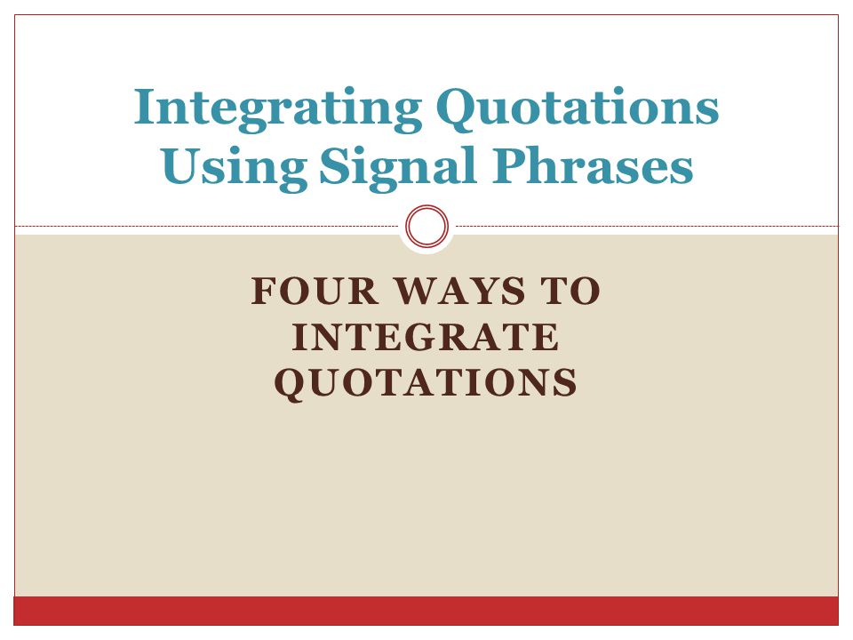 FOUR WAYS TO INTEGRATE QUOTATIONS Integrating Quotations Using Signal Phrases