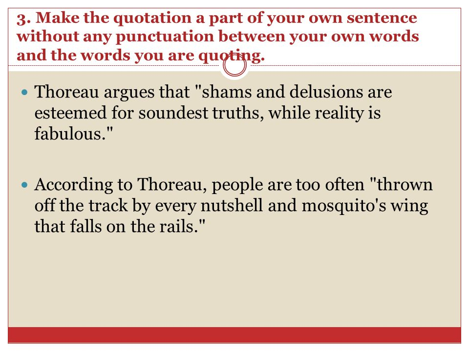 3. Make the quotation a part of your own sentence without any punctuation between your own words and the words you are quoting. Thoreau argues that