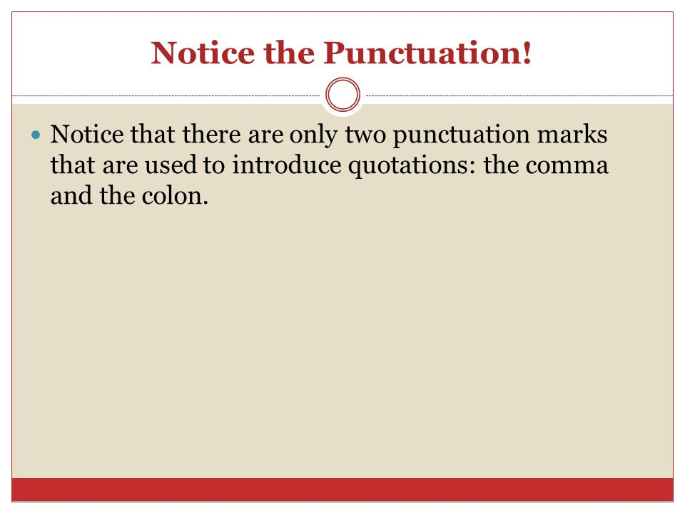 Notice the Punctuation! Notice that there are only two punctuation marks that are used to introduce quotations: the comma and the colon.