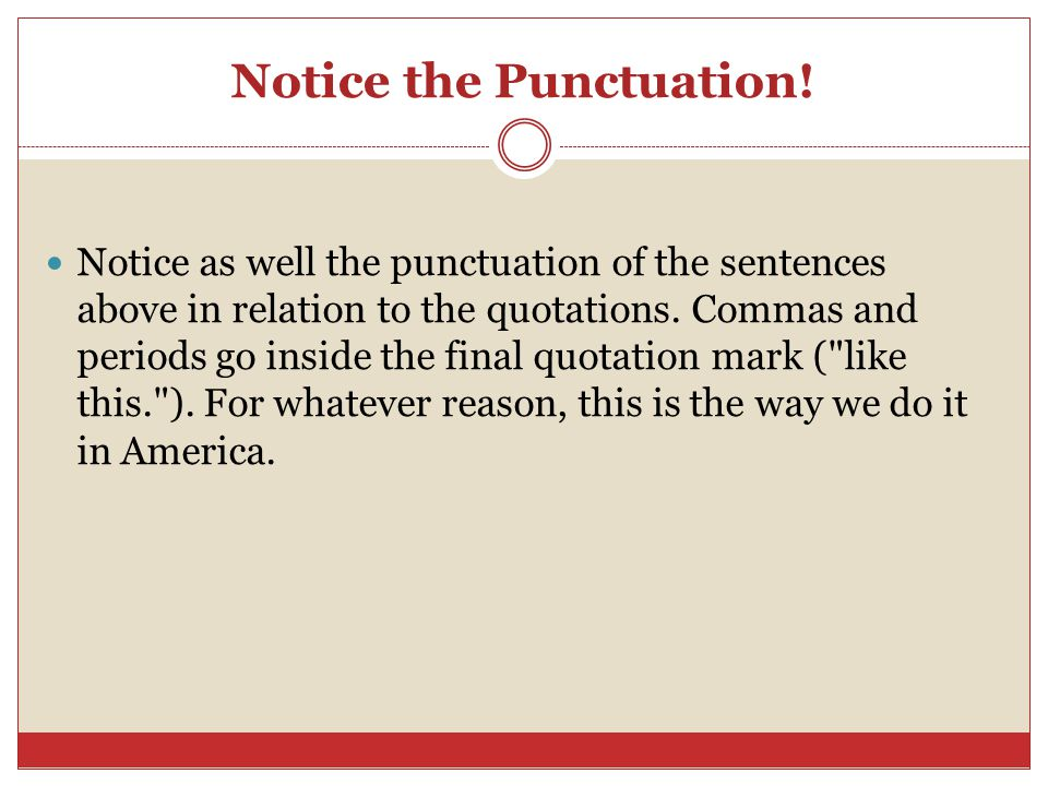 Notice the Punctuation! Notice as well the punctuation of the sentences above in relation to the quotations. Commas and periods go inside the final qu