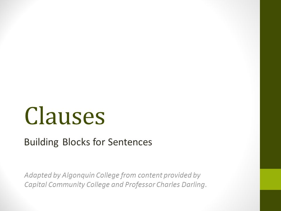 Clauses Building Blocks for Sentences Adapted by Algonquin College from content provided by Capital Community College and Professor Charles Darling.
