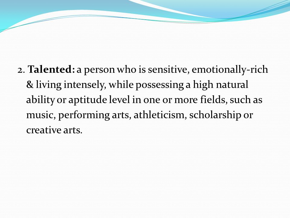 2. Talented: a person who is sensitive, emotionally-rich & living intensely, while possessing a high natural ability or aptitude level in one or more