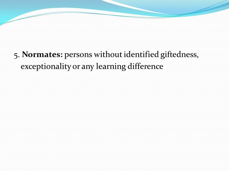 5. Normates: persons without identified giftedness, exceptionality or any learning difference