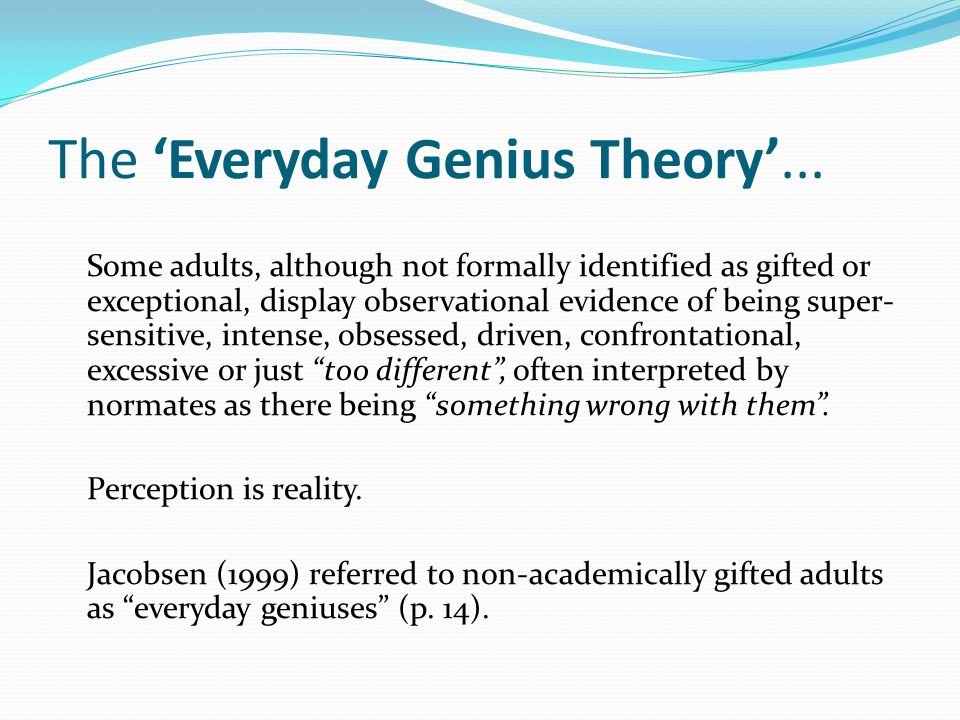 The 'Everyday Genius Theory'... Some adults, although not formally identified as gifted or exceptional, display observational evidence of being super-