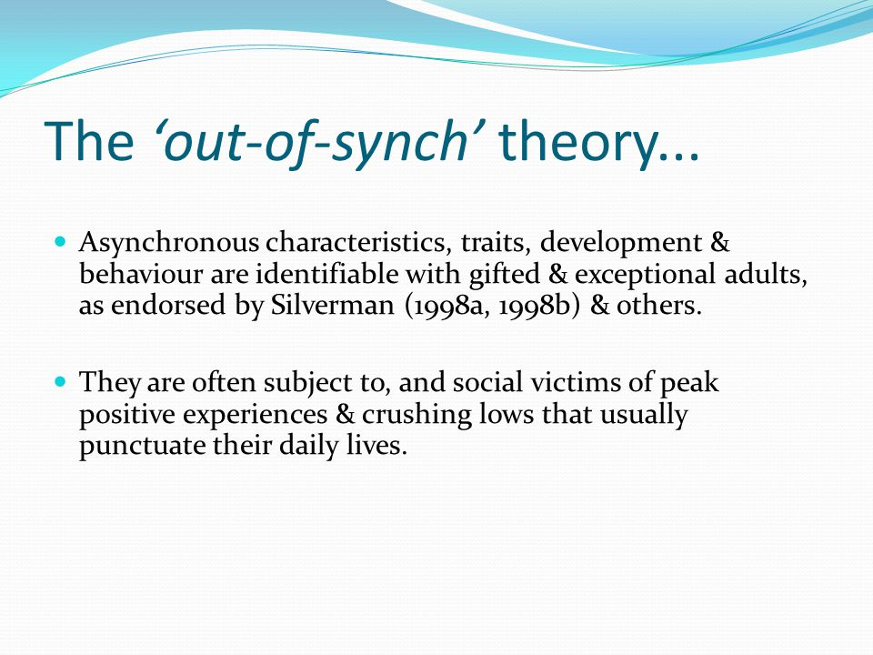 The 'out-of-synch' theory... Asynchronous characteristics, traits, development & behaviour are identifiable with gifted & exceptional adults, as endor