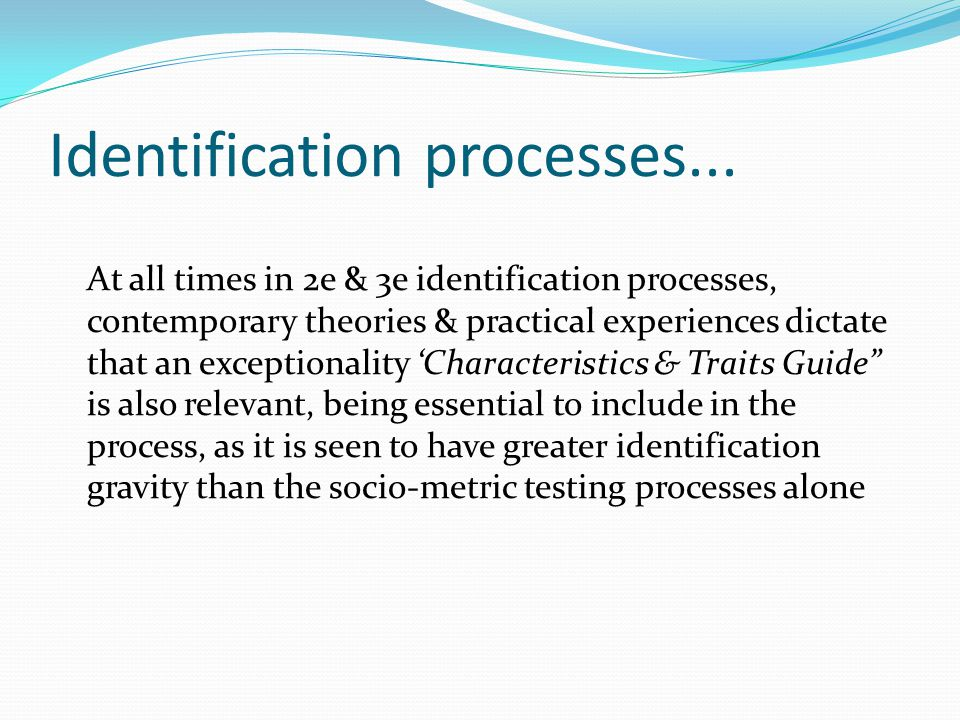 Identification processes... At all times in 2e & 3e identification processes, contemporary theories & practical experiences dictate that an exceptiona
