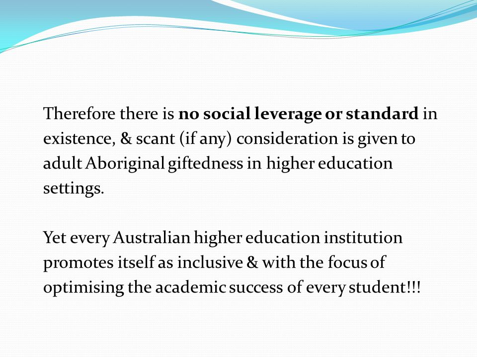 Therefore there is no social leverage or standard in existence, & scant (if any) consideration is given to adult Aboriginal giftedness in higher educa